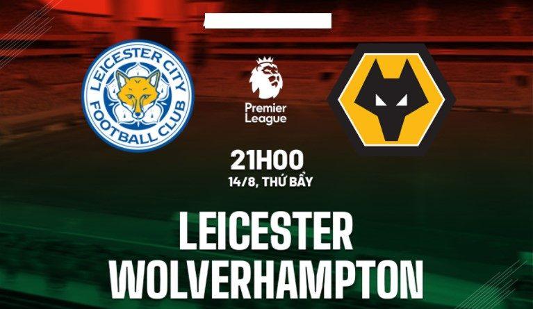 Nhận định Leicester vs Wolves 21h00 ngày 14/8